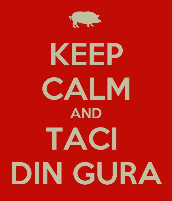 KEEP CALM AND TACI  DIN GURA