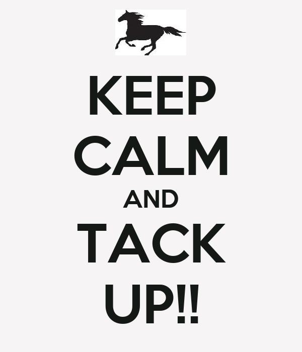 KEEP CALM AND TACK UP!!