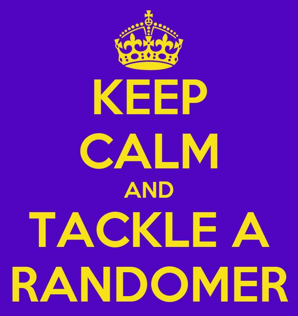 KEEP CALM AND TACKLE A RANDOMER