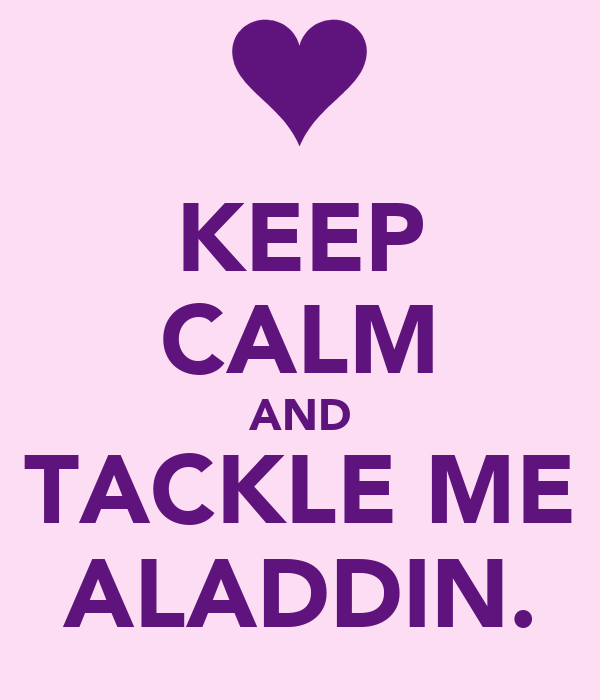 KEEP CALM AND TACKLE ME ALADDIN.
