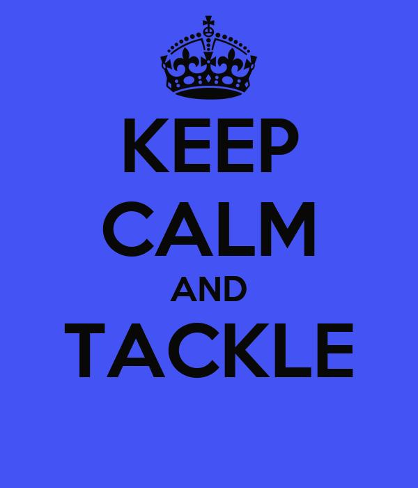 KEEP CALM AND TACKLE