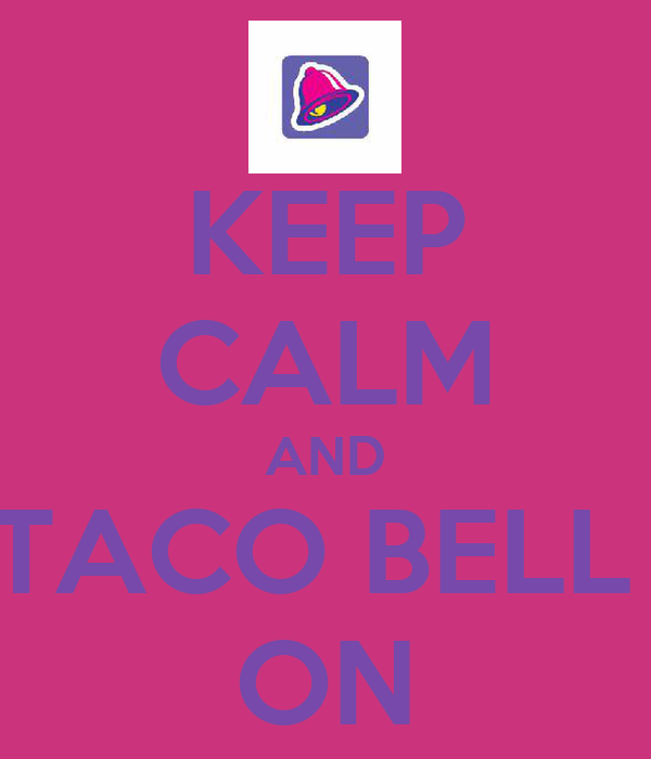 KEEP CALM AND TACO BELL  ON