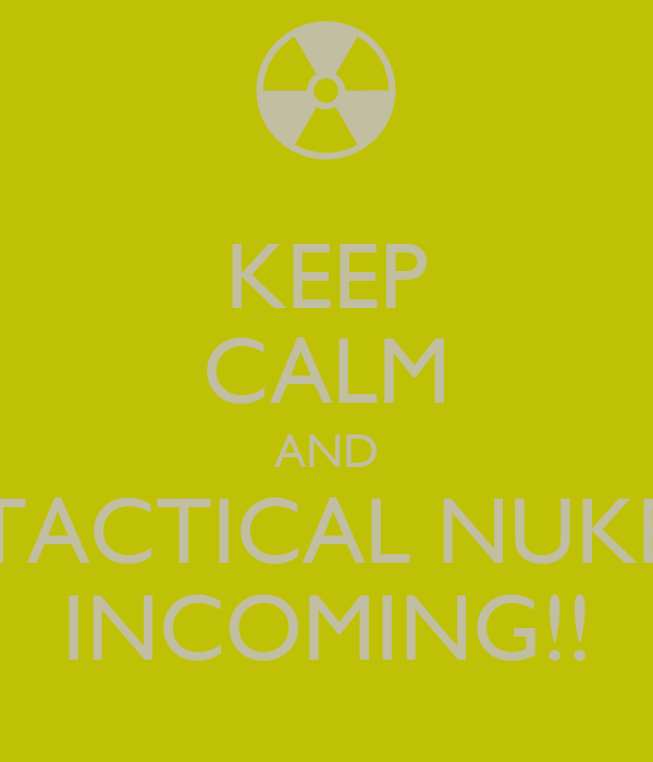 KEEP CALM AND TACTICAL NUKE INCOMING!!