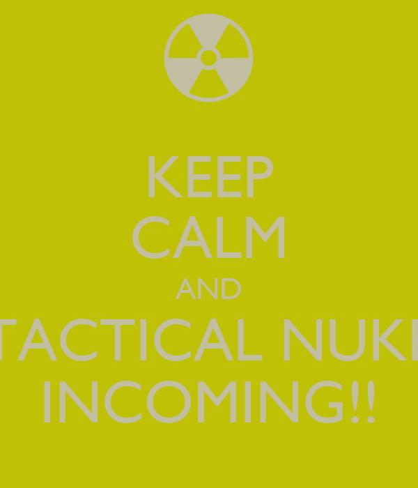 KEEP CALM AND TACTICAL NUKE INCOMING!!