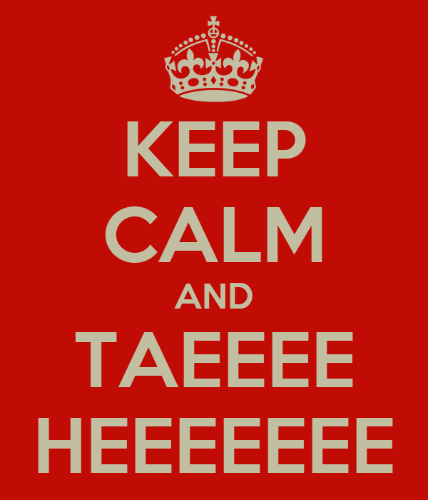 KEEP CALM AND TAEEEE HEEEEEEE