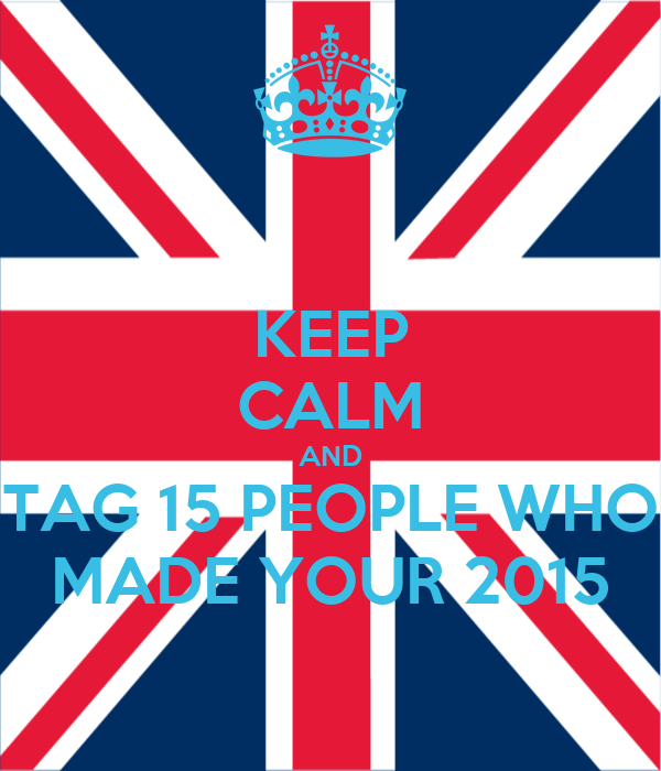 KEEP CALM AND TAG 15 PEOPLE WHO MADE YOUR 2015
