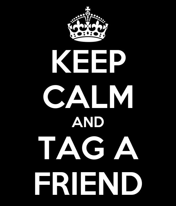 KEEP CALM AND TAG A FRIEND