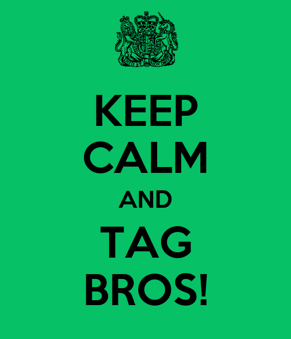 KEEP CALM AND TAG BROS!