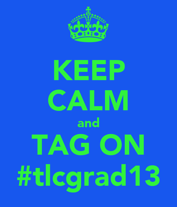 KEEP CALM and TAG ON #tlcgrad13