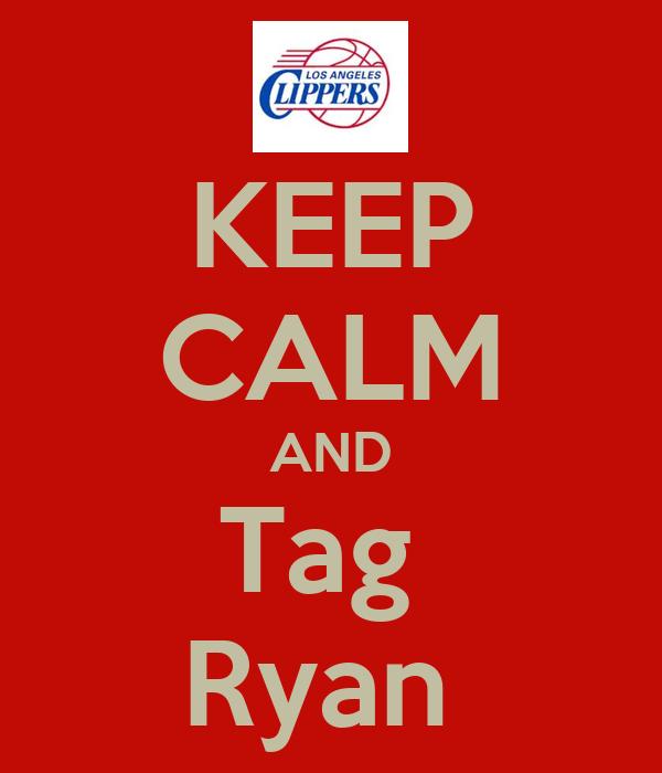 KEEP CALM AND Tag  Ryan