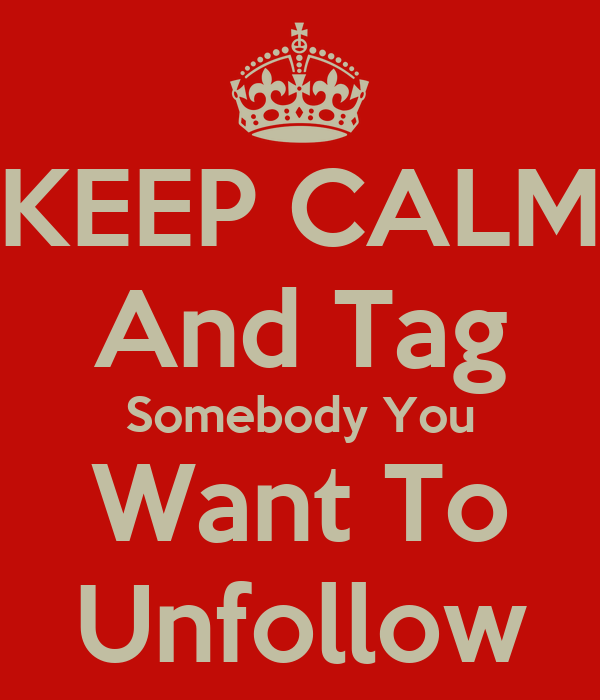 KEEP CALM And Tag Somebody You Want To Unfollow