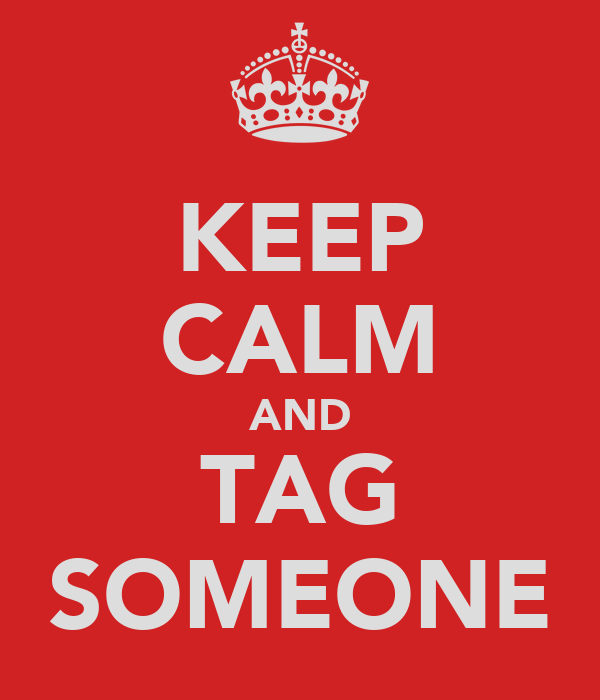 KEEP CALM AND TAG SOMEONE