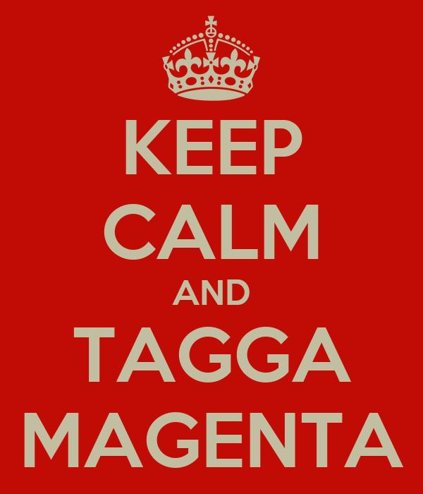 KEEP CALM AND TAGGA MAGENTA