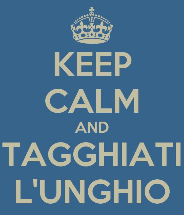 KEEP CALM AND TAGGHIATI L'UNGHIO