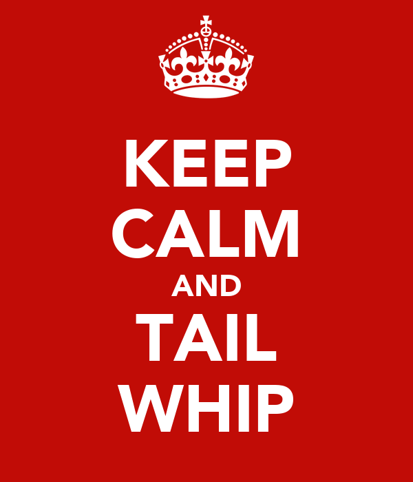 KEEP CALM AND TAIL WHIP