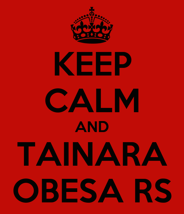 KEEP CALM AND TAINARA OBESA RS