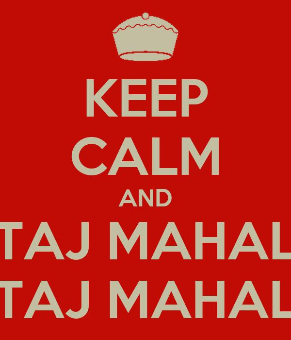 KEEP CALM AND TAJ MAHAL TAJ MAHAL