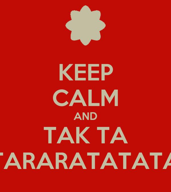 KEEP CALM AND TAK TA TARARATATATA