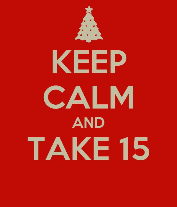 KEEP CALM AND TAKE 15