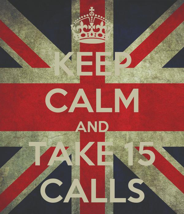 KEEP CALM AND TAKE 15 CALLS