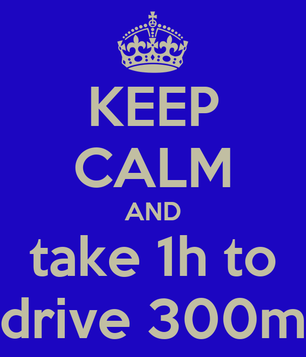 KEEP CALM AND take 1h to drive 300m