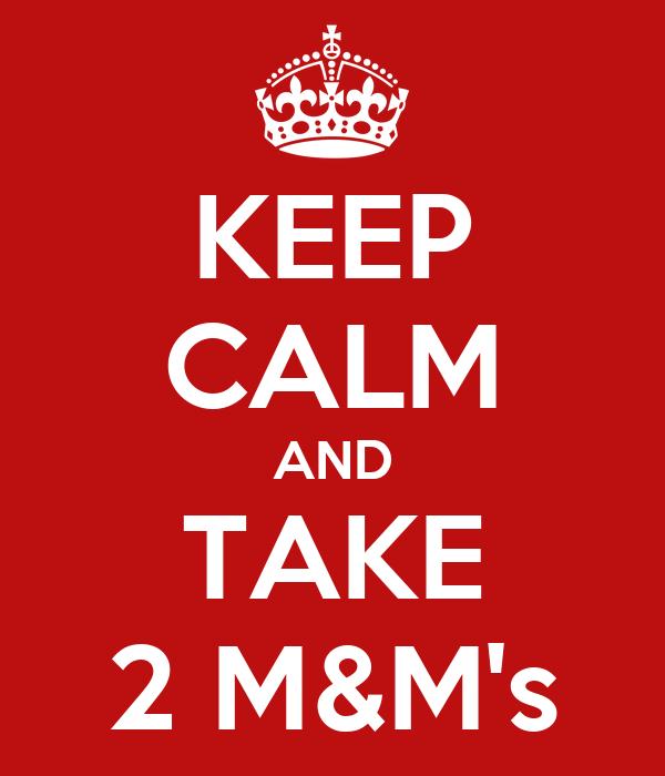 KEEP CALM AND TAKE 2 M&M's