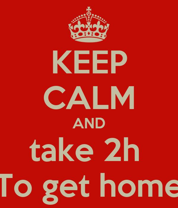 KEEP CALM AND take 2h  To get home