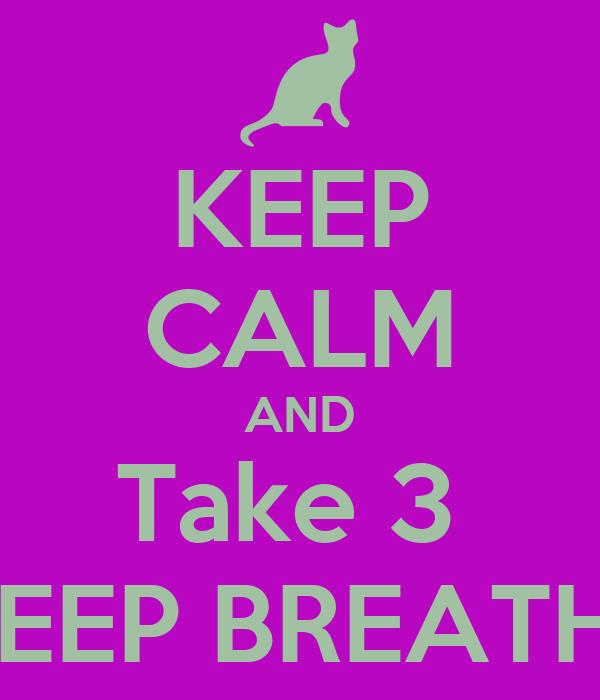 KEEP CALM AND Take 3  DEEP BREATHS
