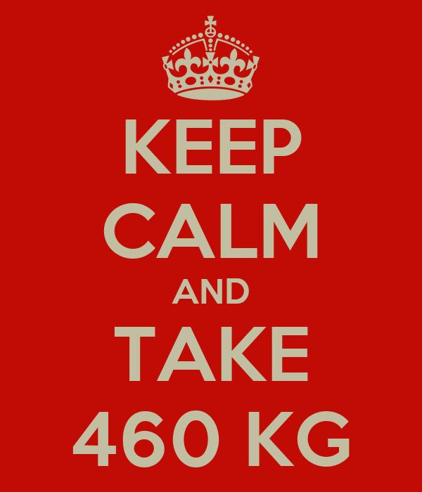 KEEP CALM AND TAKE 460 KG