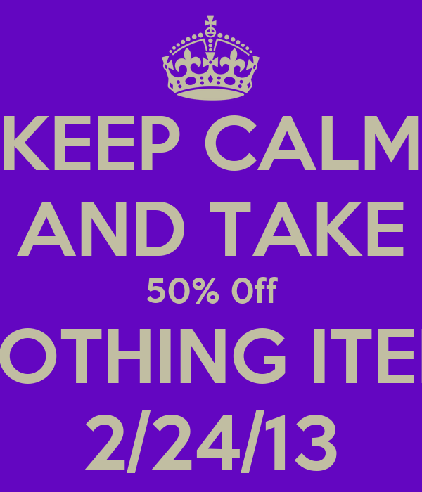 KEEP CALM AND TAKE 50% 0ff CLOTHING ITEMS 2/24/13