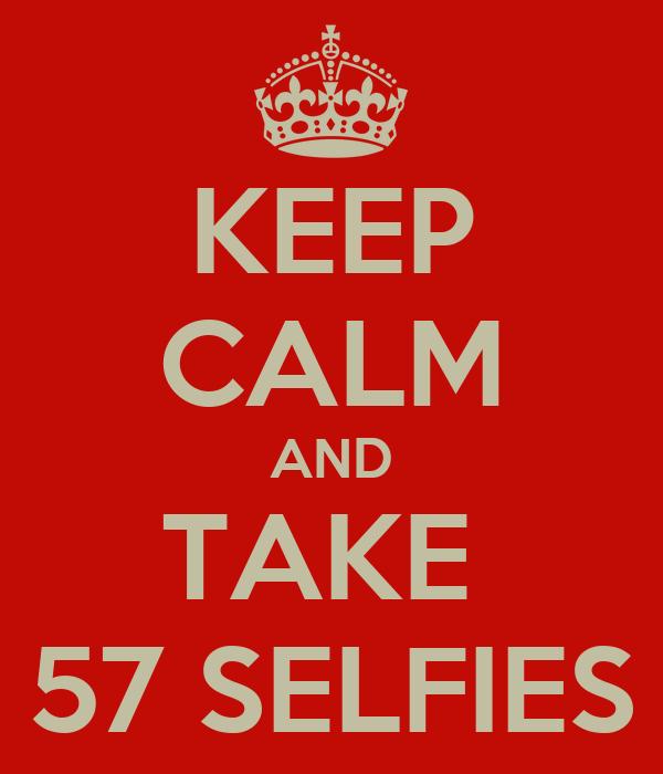 KEEP CALM AND TAKE  57 SELFIES