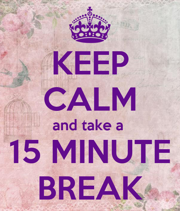 KEEP CALM and take a  15 MINUTE BREAK
