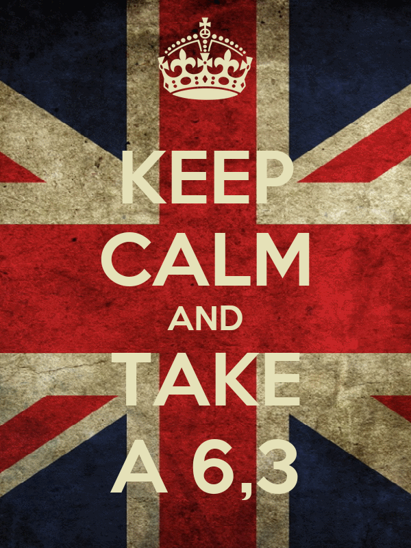 KEEP CALM AND TAKE A 6,3