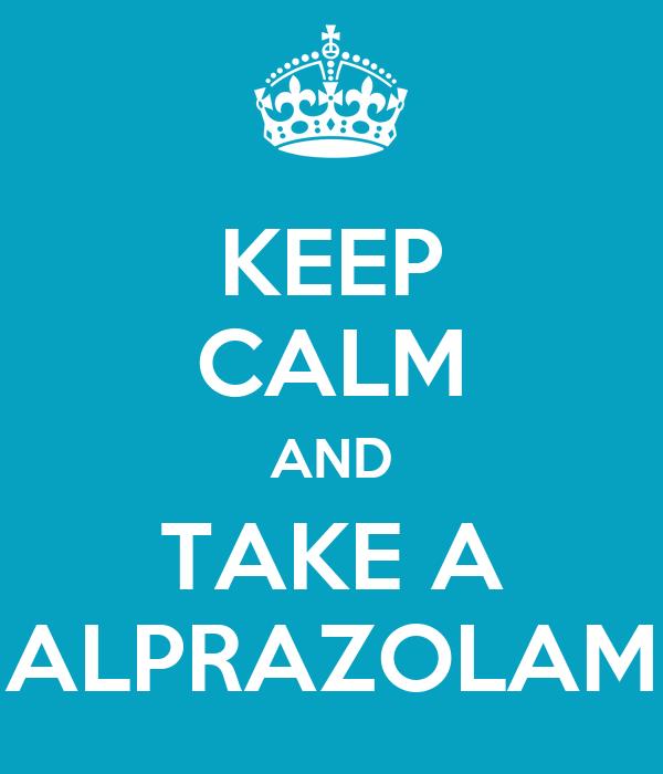 KEEP CALM AND TAKE A ALPRAZOLAM