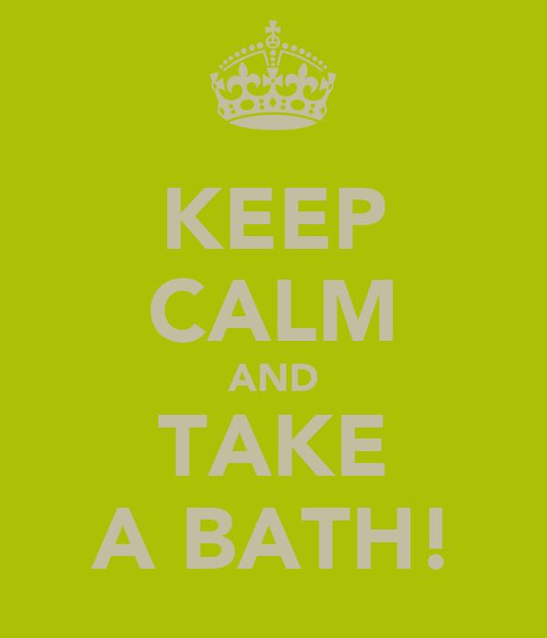 KEEP CALM AND TAKE A BATH!