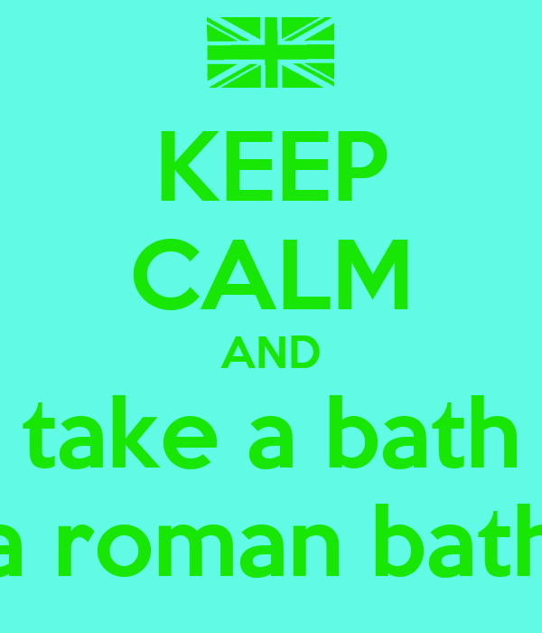 KEEP CALM AND take a bath a roman bath