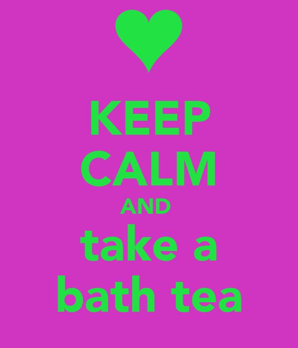 KEEP CALM AND  take a bath tea