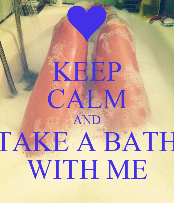 KEEP CALM AND TAKE A BATH WITH ME