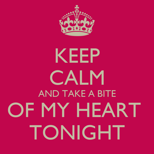 KEEP CALM AND TAKE A BITE OF MY HEART  TONIGHT