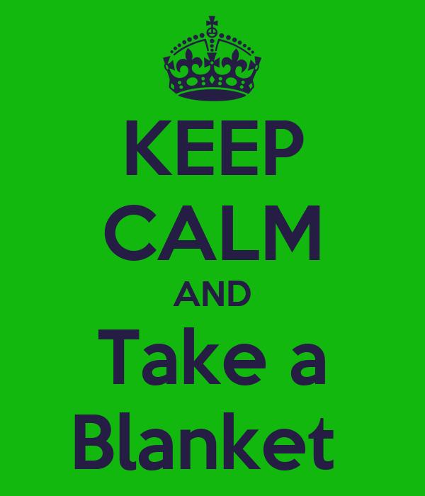 KEEP CALM AND Take a Blanket