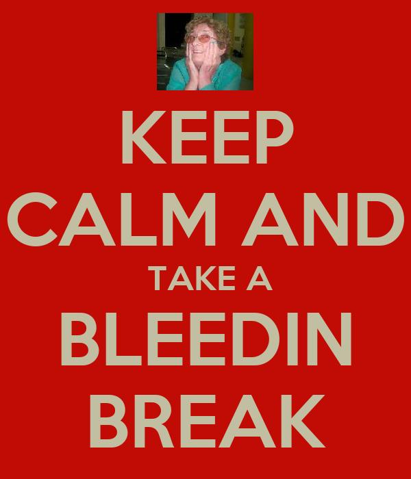 KEEP CALM AND  TAKE A BLEEDIN BREAK