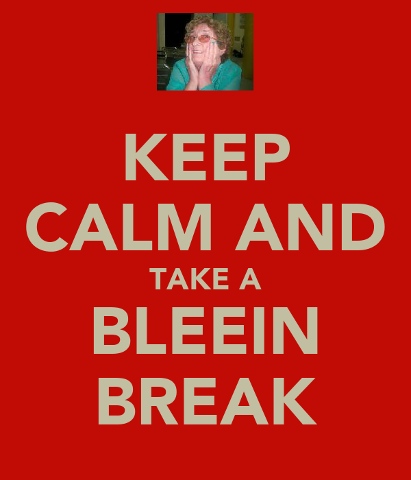 KEEP CALM AND TAKE A BLEEIN BREAK
