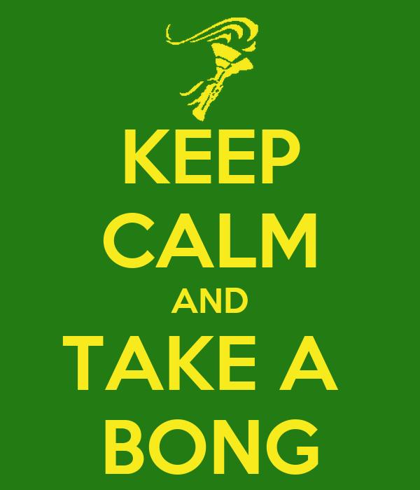 KEEP CALM AND TAKE A  BONG
