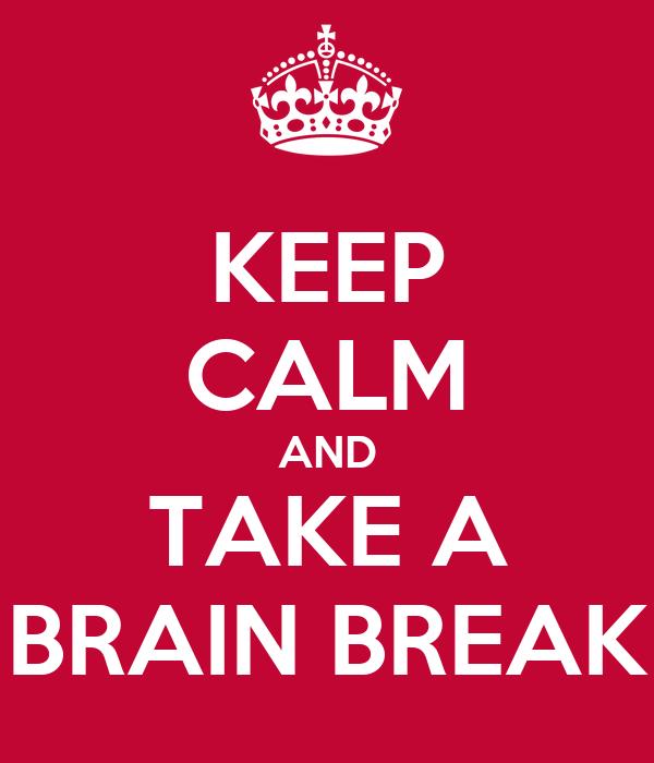 KEEP CALM AND TAKE A BRAIN BREAK