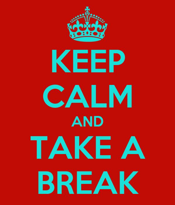 KEEP CALM AND TAKE A BREAK