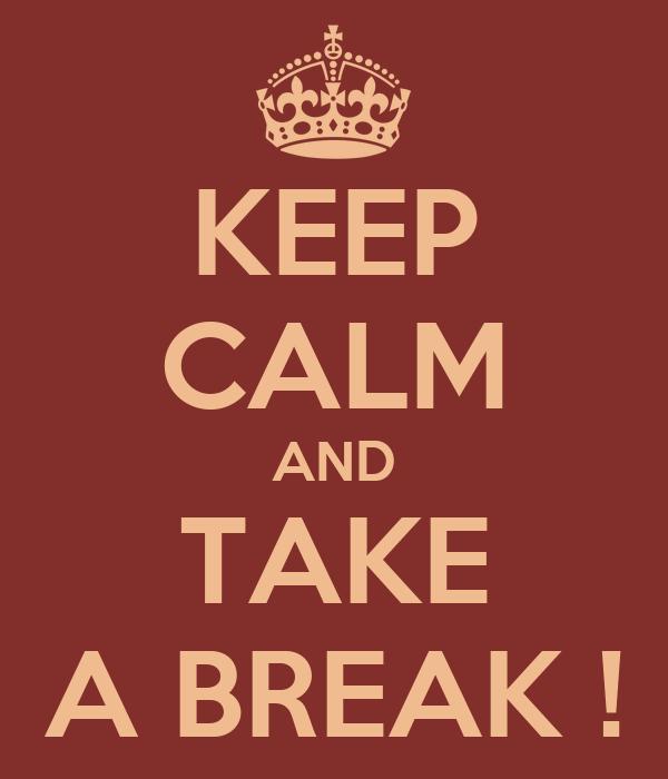 KEEP CALM AND TAKE A BREAK !
