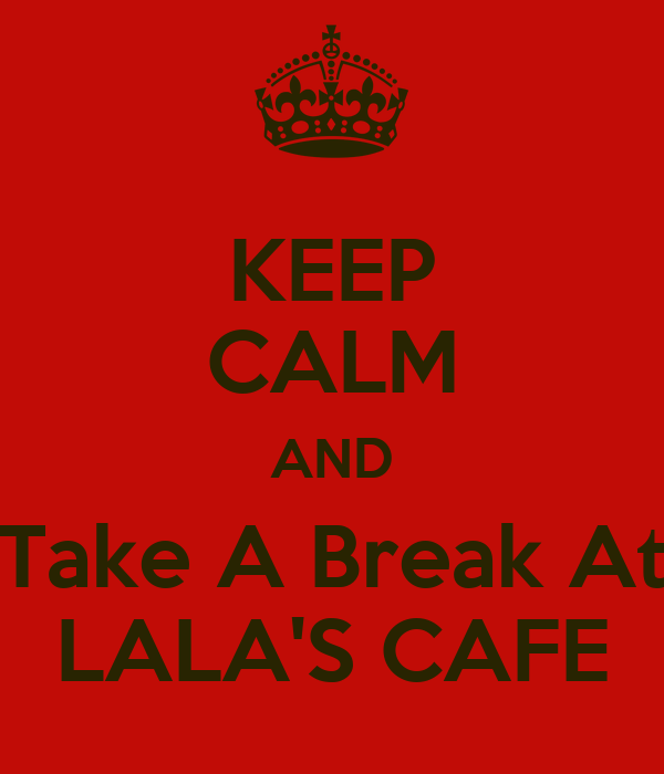 KEEP CALM AND Take A Break At LALA'S CAFE