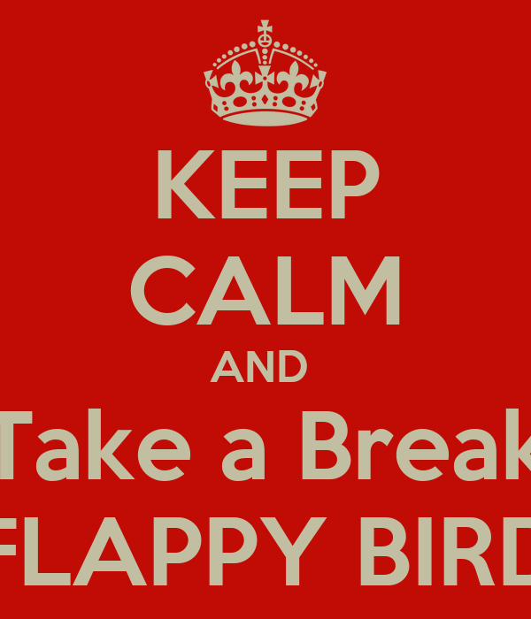 KEEP CALM AND  Take a Break FLAPPY BIRD