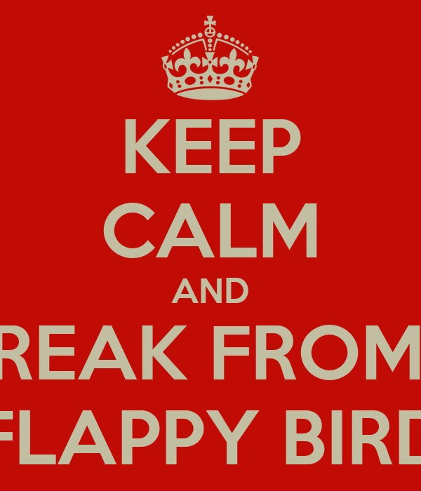 KEEP CALM AND TAKE A BREAK FROM PLAYING FLAPPY BIRD