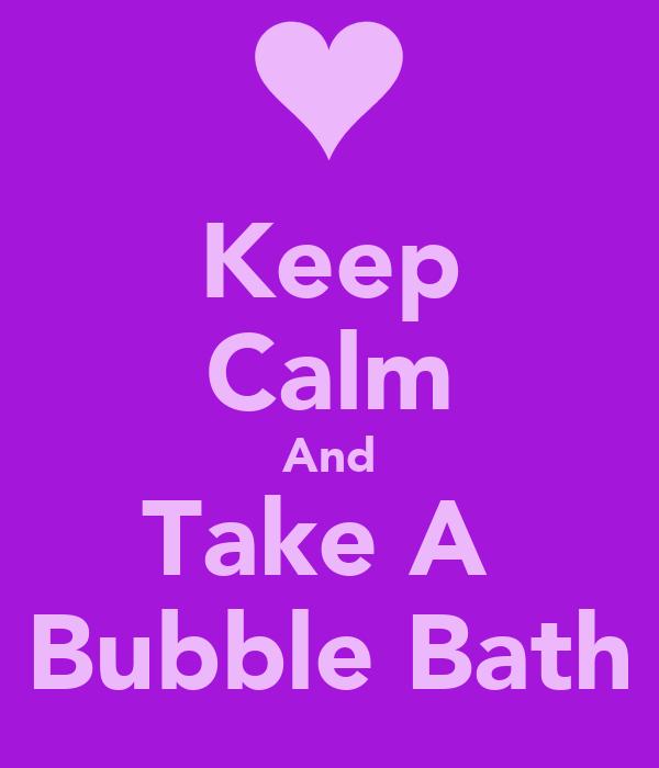 Keep Calm And Take A  Bubble Bath